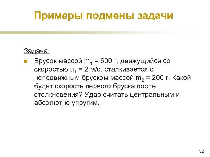 Примеры подмены задачи Задача: n Брусок массой m 1 = 600 г, движущийся со