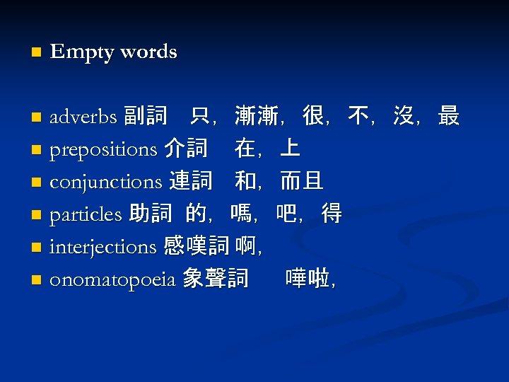 n Empty words adverbs 副詞 只,漸漸,很,不,沒,最 n prepositions 介詞 在,上 n conjunctions 連詞 和,而且