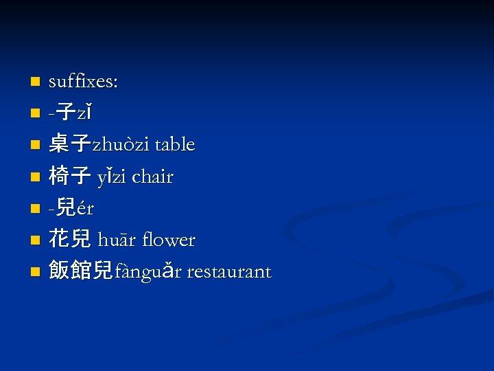 suffixes: n -子zǐ n 桌子zhuòzi table n 椅子 yǐzi chair n -兒ér n 花兒