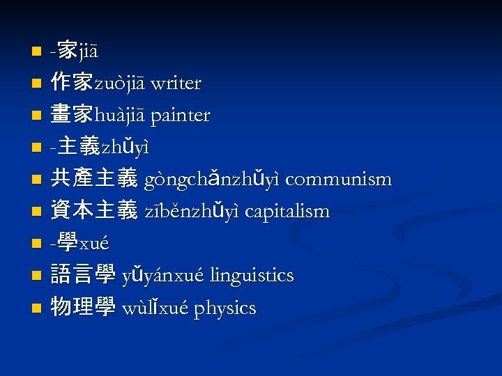 -家jiā n 作家zuòjiā writer n 畫家huàjiā painter n -主義zhǔyì n 共產主義 gòngchǎnzhǔyì communism n