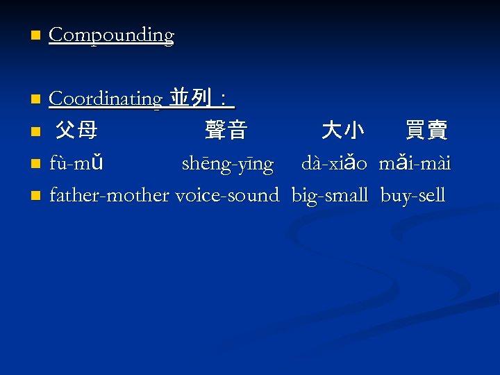 n Compounding Coordinating 並列: n 父母 聲音 大小 買賣 n fù-mǔ shēng-yīng dà-xiǎo mǎi-mài