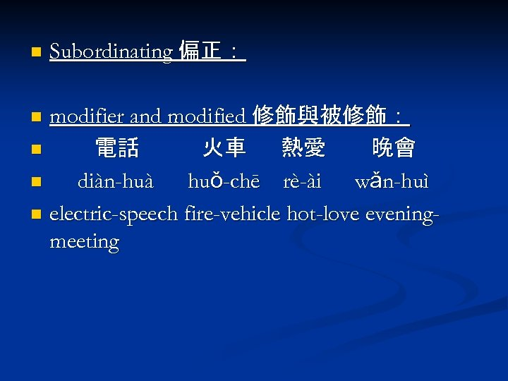 n Subordinating 偏正: modifier and modified 修飾與被修飾: n 電話 火車 熱愛 晚會 n diàn-huà