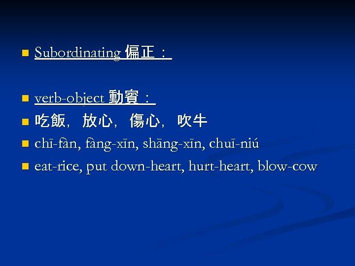 n Subordinating 偏正: verb-object 動賓: n 吃飯,放心,傷心,吹牛 n chī-fàn, fàng-xīn, shāng-xīn, chuī-niú n eat-rice,