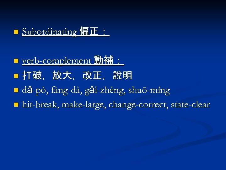 n Subordinating 偏正: verb-complement 動補: n 打破,放大,改正,說明 n dǎ-pò, fàng-dà, gǎi-zhèng, shuō-míng n hit-break,