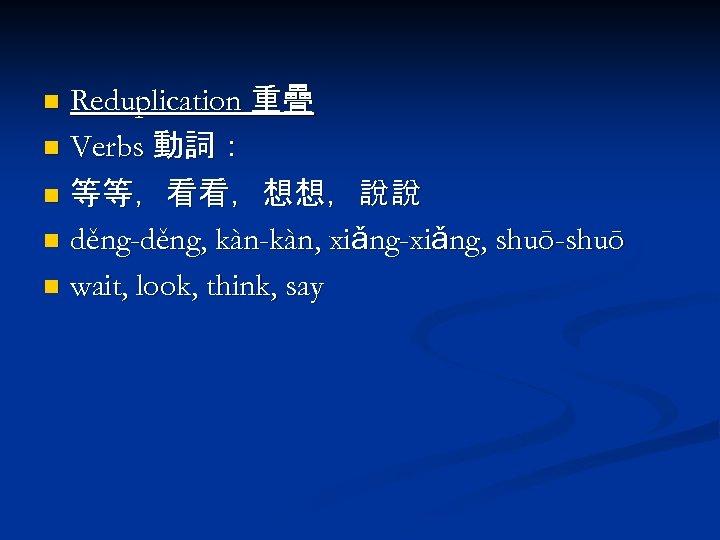 Reduplication 重疊 n Verbs 動詞: n 等等,看看,想想,說說 n děng-děng, kàn-kàn, xiǎng-xiǎng, shuō-shuō n wait,