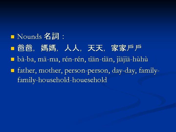 Nounds 名詞: n 爸爸,媽媽,人人,天天,家家戶戶 n bà-ba, mā-ma, rén-rén, tiān-tiān, jiājiā-hùhù n father, mother, person-person,