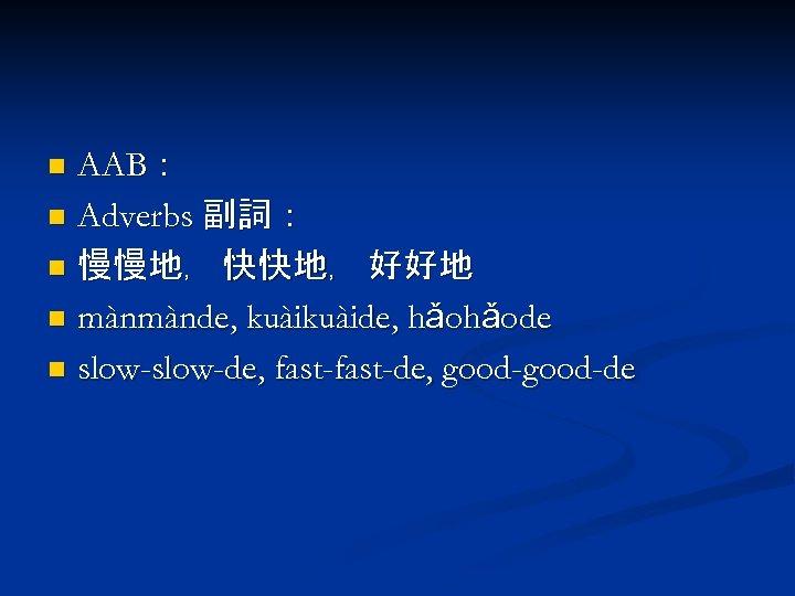 AAB: n Adverbs 副詞: n 慢慢地﹐ 快快地﹐ 好好地 n mànmànde, kuàide, hǎohǎode n slow-de,