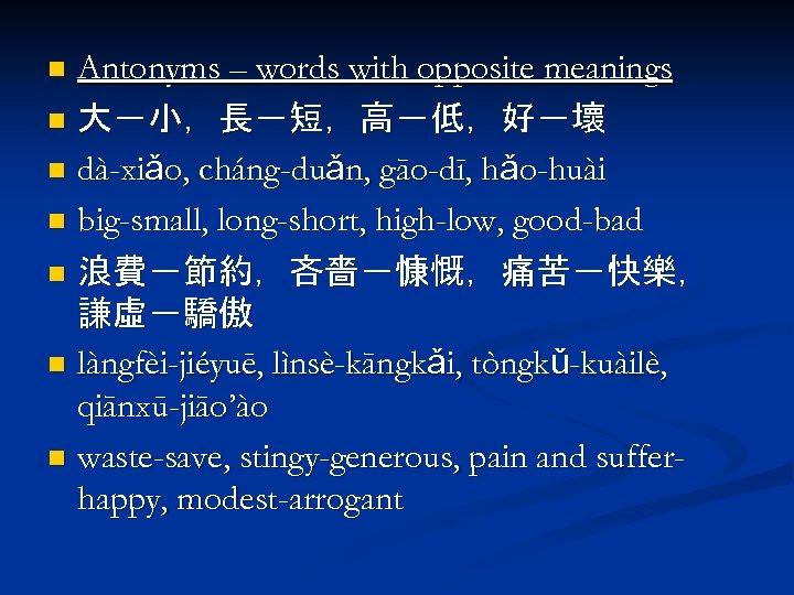 Antonyms – words with opposite meanings n 大-小,長-短,高-低,好-壞 n dà-xiǎo, cháng-duǎn, gāo-dī, hǎo-huài n