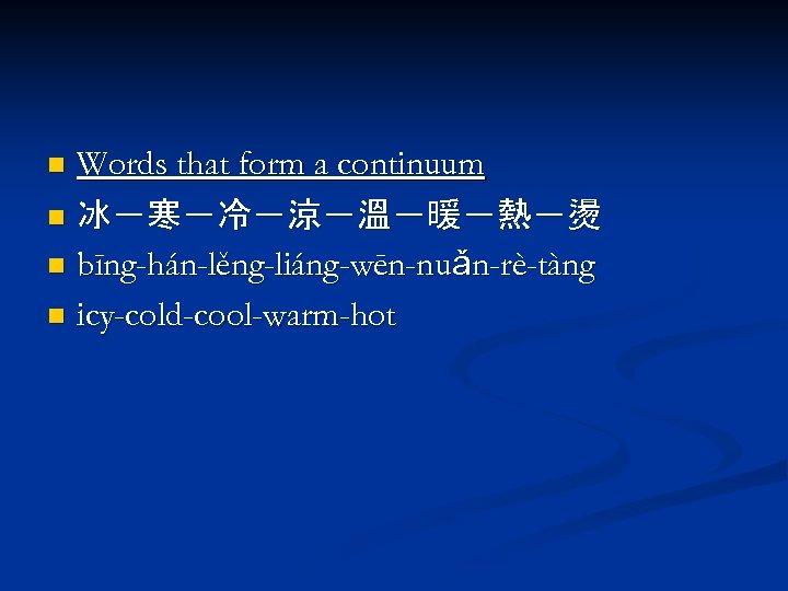 Words that form a continuum n 冰-寒-冷-涼-溫-暖-熱-燙 n bīng-hán-lěng-liáng-wēn-nuǎn-rè-tàng n icy-cold-cool-warm-hot n