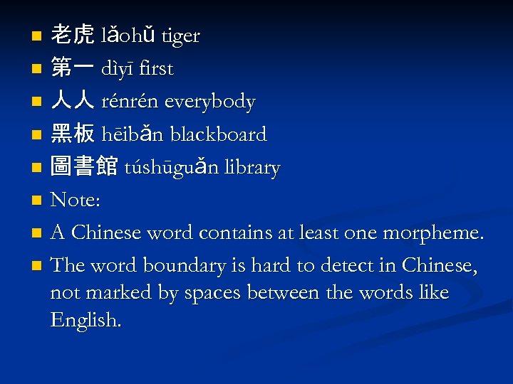 老虎 lǎohǔ tiger n 第一 dìyī first n 人人 rénrén everybody n 黑板 hēibǎn