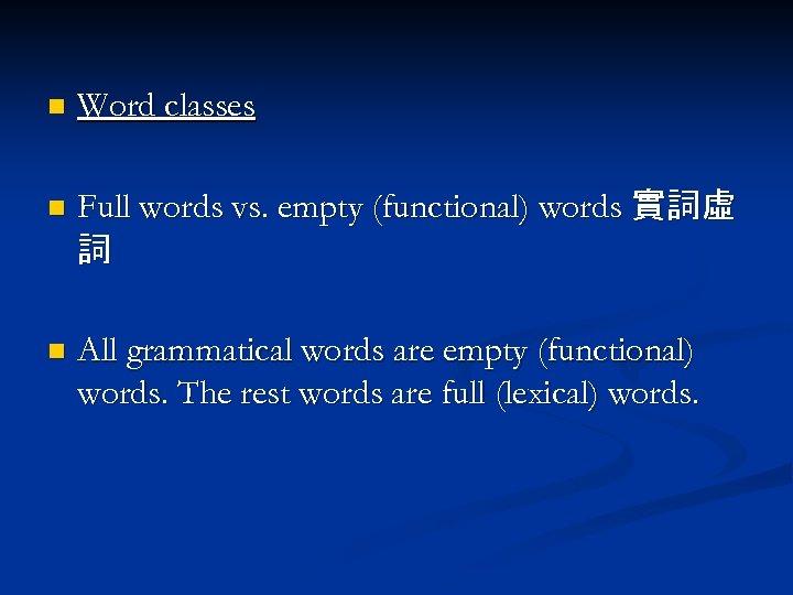 n Word classes n Full words vs. empty (functional) words 實詞虛 詞 n All