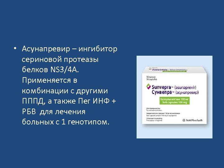 • Асунапревир – ингибитор сериновой протеазы белков NS 3/4 А. Применяется в комбинации