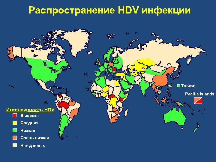 Распространение НDV инфекции Taiwan Pacific Islands Интенсивность HDV Высокая Средняя Низкая Очень низкая Нет