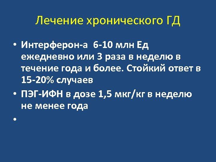 Лечение хронического ГД • Интерферон-а 6 -10 млн Ед ежедневно или 3 раза в