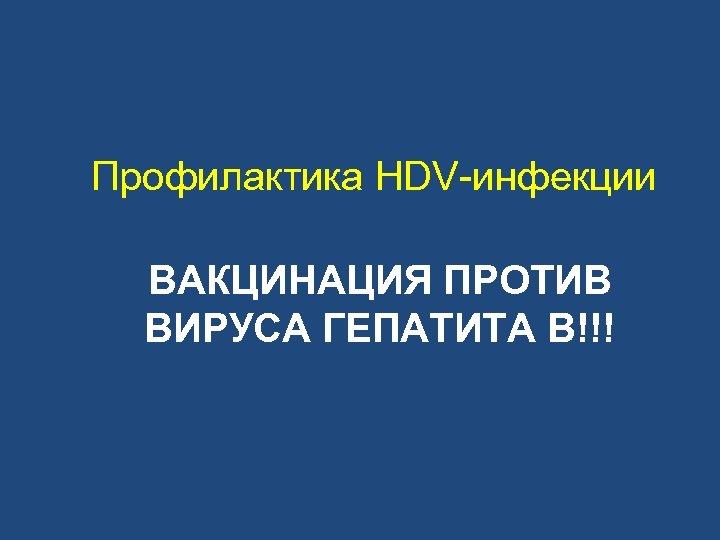 Профилактика HDV-инфекции ВАКЦИНАЦИЯ ПРОТИВ ВИРУСА ГЕПАТИТА В!!!