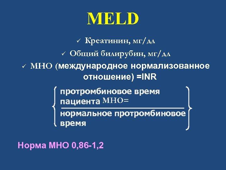 MELD Креатинин, мг/дл ü Общий билирубин, мг/дл МНО (международное нормализованное отношение) =INR ü ü