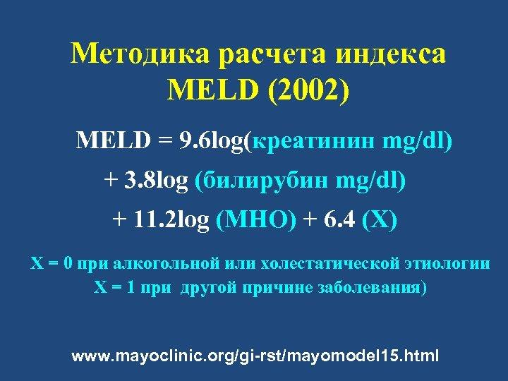 Методика расчета индекса MELD (2002) MELD = 9. 6 log(креатинин mg/dl) + 3. 8