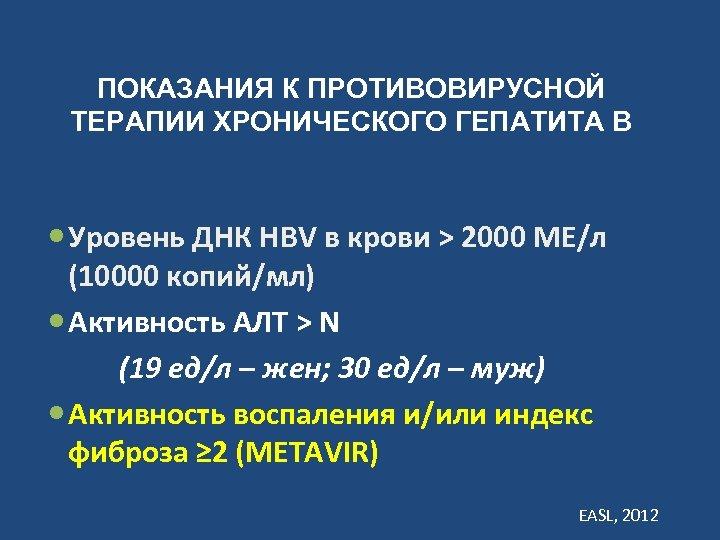 ПОКАЗАНИЯ К ПРОТИВОВИРУСНОЙ ТЕРАПИИ ХРОНИЧЕСКОГО ГЕПАТИТА В Уровень ДНК HBV в крови > 2000