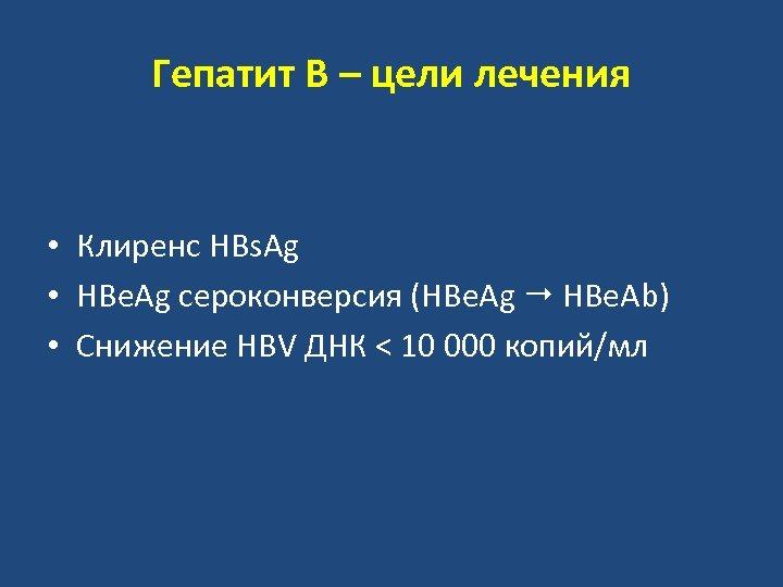 Гепатит В – цели лечения • Клиренс HBs. Ag • HBe. Ag сероконверсия (HBe.
