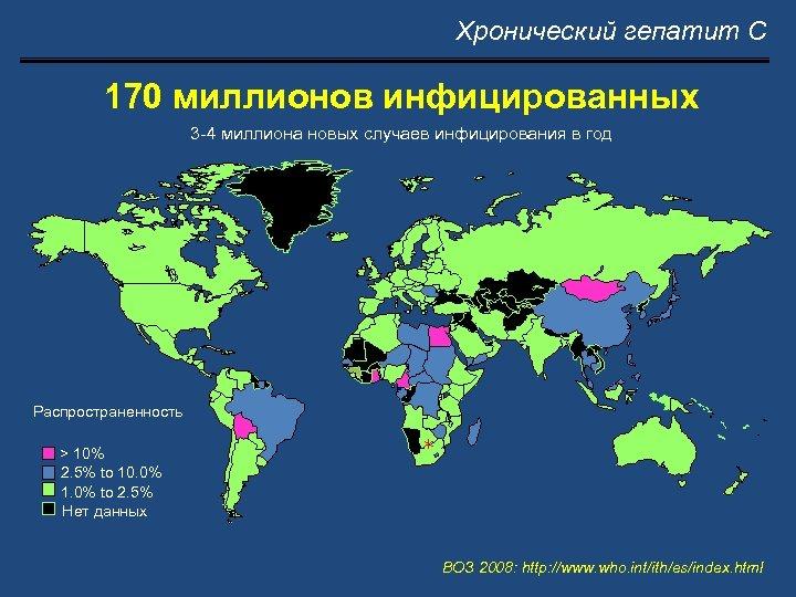 Хронический гепатит С 170 миллионов инфицированных 3 -4 миллиона новых случаев инфицирования в год