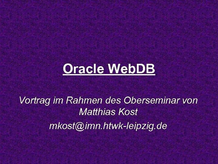 Oracle Web. DB Vortrag im Rahmen des Oberseminar von Matthias Kost mkost@imn. htwk-leipzig. de