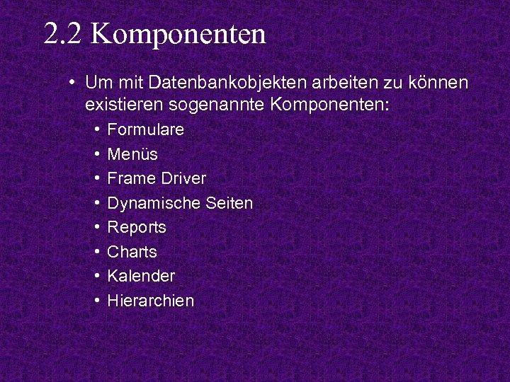 2. 2 Komponenten • Um mit Datenbankobjekten arbeiten zu können existieren sogenannte Komponenten: •