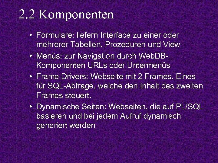 2. 2 Komponenten • Formulare: liefern Interface zu einer oder mehrerer Tabellen, Prozeduren und