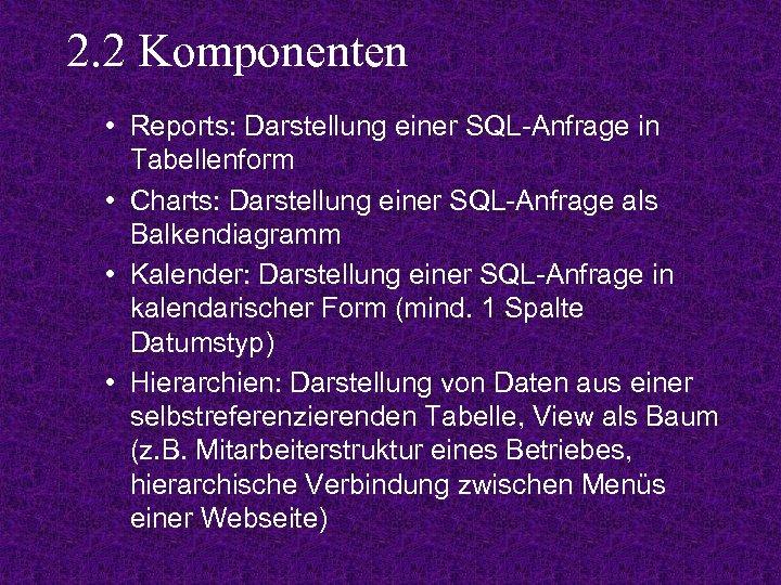 2. 2 Komponenten • Reports: Darstellung einer SQL-Anfrage in Tabellenform • Charts: Darstellung einer