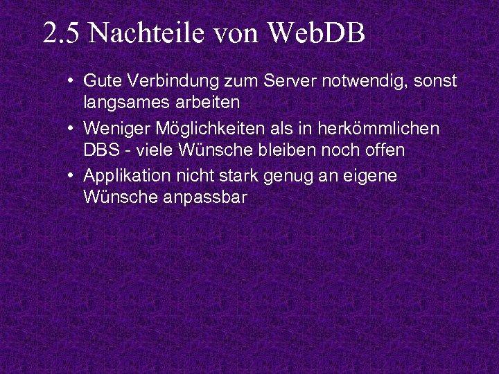 2. 5 Nachteile von Web. DB • Gute Verbindung zum Server notwendig, sonst langsames