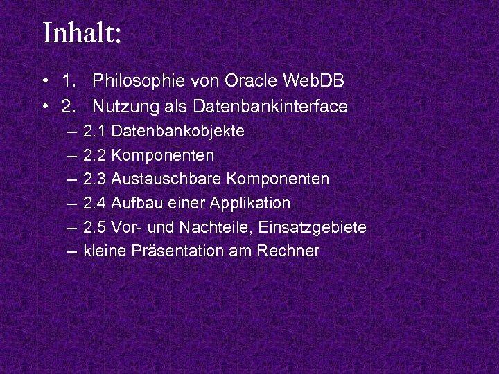 Inhalt: • 1. Philosophie von Oracle Web. DB • 2. Nutzung als Datenbankinterface –