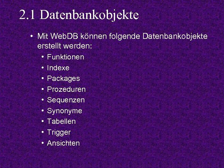 2. 1 Datenbankobjekte • Mit Web. DB können folgende Datenbankobjekte erstellt werden: • •