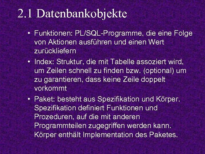 2. 1 Datenbankobjekte • Funktionen: PL/SQL-Programme, die eine Folge von Aktionen ausführen und einen