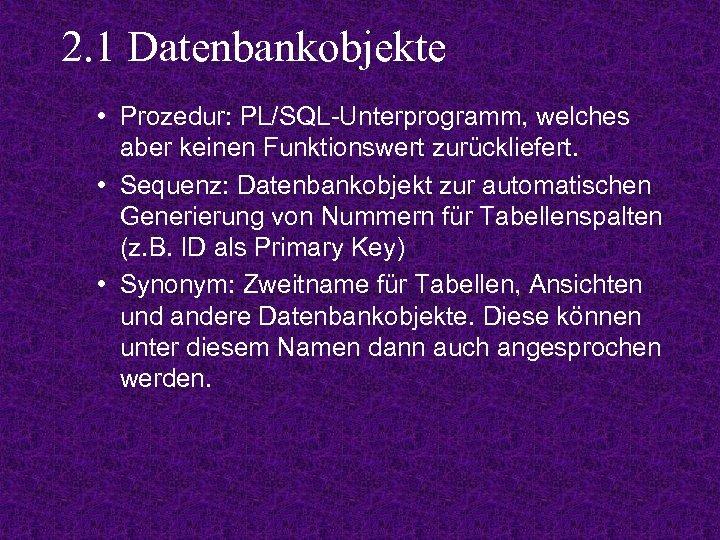 2. 1 Datenbankobjekte • Prozedur: PL/SQL-Unterprogramm, welches aber keinen Funktionswert zurückliefert. • Sequenz: Datenbankobjekt