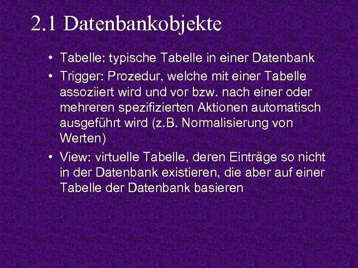 2. 1 Datenbankobjekte • Tabelle: typische Tabelle in einer Datenbank • Trigger: Prozedur, welche