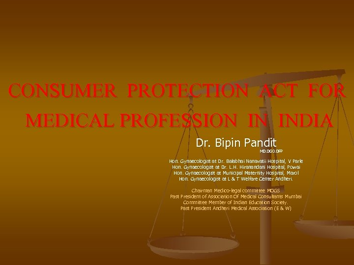 CONSUMER PROTECTION ACT FOR MEDICAL PROFESSION IN INDIA Dr. Bipin Pandit MD. DGO. DFP