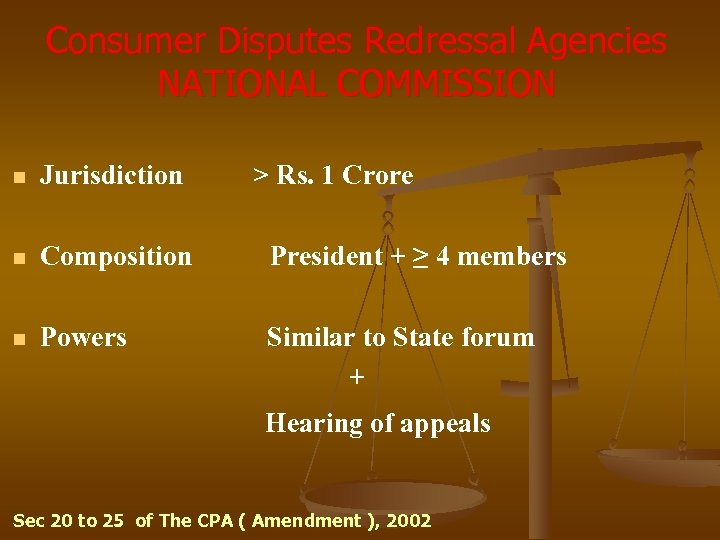 Consumer Disputes Redressal Agencies NATIONAL COMMISSION n Jurisdiction > Rs. 1 Crore n Composition