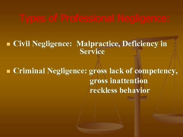 Types of Professional Negligence: n Civil Negligence: Malpractice, Deficiency in Service n Criminal Negligence: