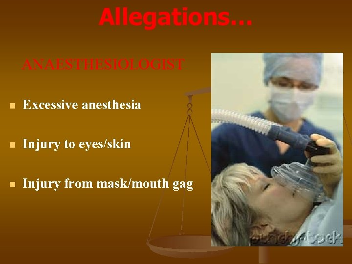 Allegations… ANAESTHESIOLOGIST n Excessive anesthesia n Injury to eyes/skin n Injury from mask/mouth gag
