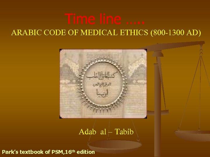 Time line …. . ARABIC CODE OF MEDICAL ETHICS (800 -1300 AD) Adab al