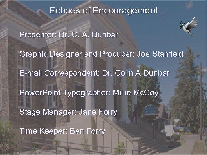 Echoes of Encouragement Presenter: Dr. C. A. Dunbar Graphic Designer and Producer: Joe Stanfield