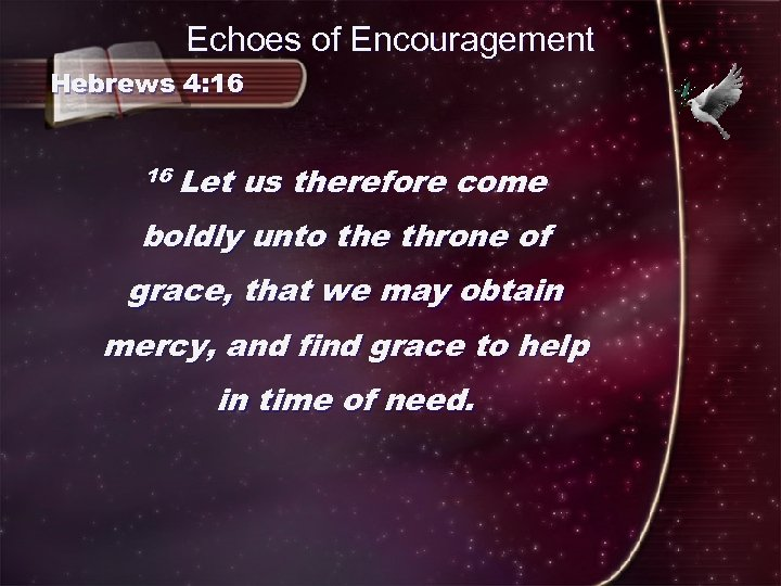 Echoes of Encouragement Hebrews 4: 16 16 Let us therefore come boldly unto the