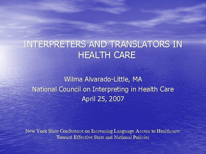 INTERPRETERS AND TRANSLATORS IN HEALTH CARE Wilma Alvarado-Little, MA National Council on Interpreting in