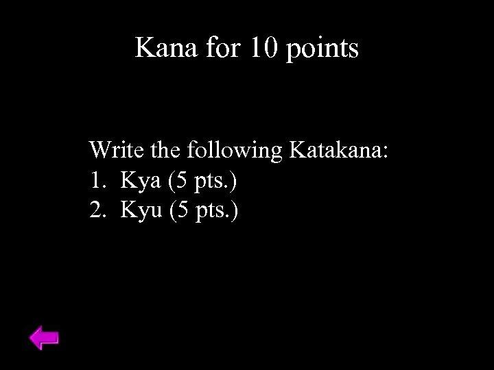 Kana for 10 points Write the following Katakana: 1. Kya (5 pts. ) 2.