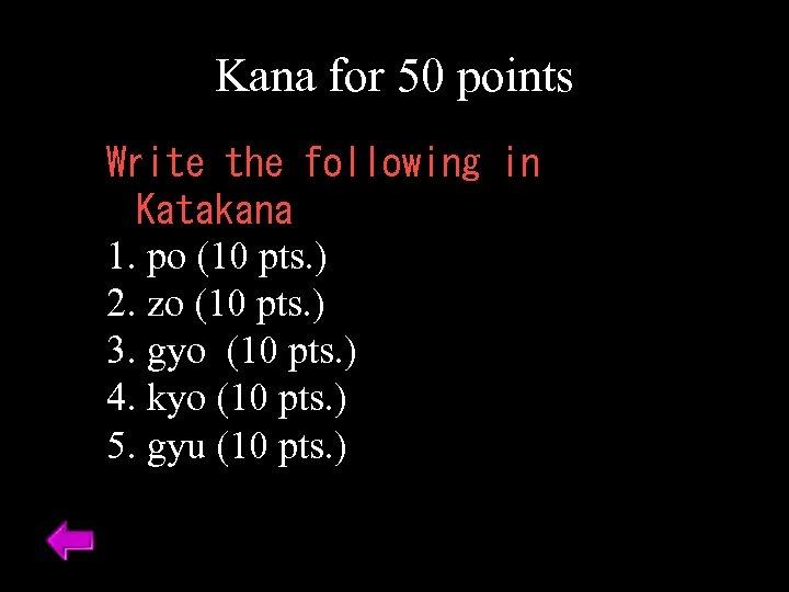 Kana for 50 points Write the following in Katakana 1. po (10 pts. )