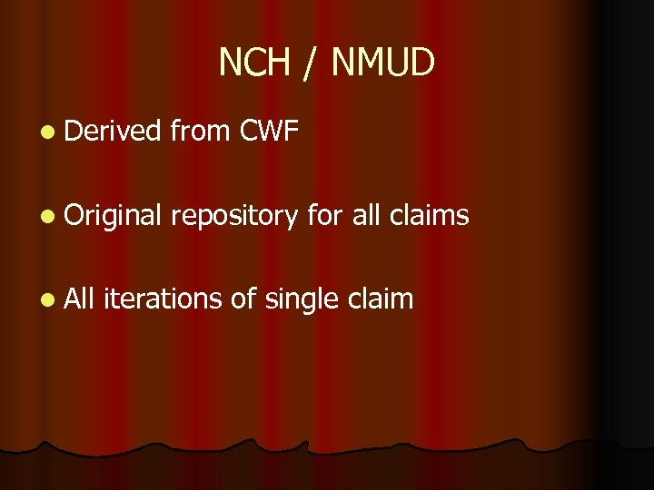 NCH / NMUD l Derived from CWF l Original repository for all claims l