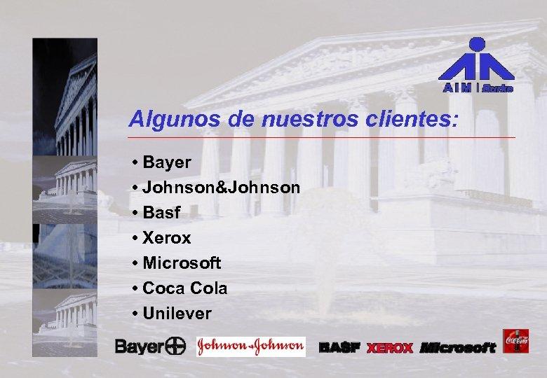 Algunos de nuestros clientes: • Bayer • Johnson&Johnson • Basf • Xerox • Microsoft