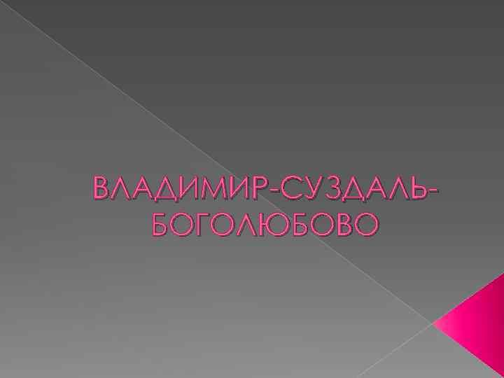 ВЛАДИМИР-СУЗДАЛЬБОГОЛЮБОВО