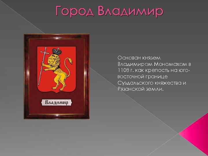 Город Владимир Основан князем Владимиром Мономахом в 1108 г. как крепость на юговосточной границе