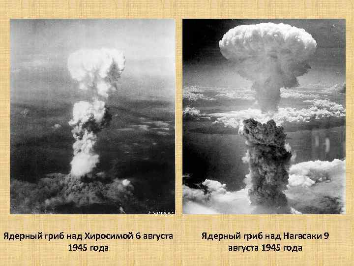 Ядерный гриб над Хиросимой 6 августа 1945 года Ядерный гриб над Нагасаки 9 августа