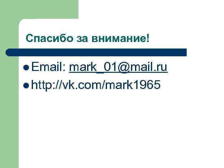 Спасибо за внимание! l Email: mark_01@mail. ru l http: //vk. com/mark 1965